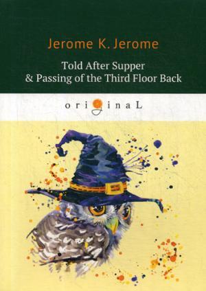 Told After Supper & Passing of the Third Floor Back = Рассказы после ужина и Жилец с четвертого этажа: на англ.яз Jerome J.K.