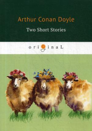 Two Short Stories = Два рассказа: на англ.яз Doyle A.C.