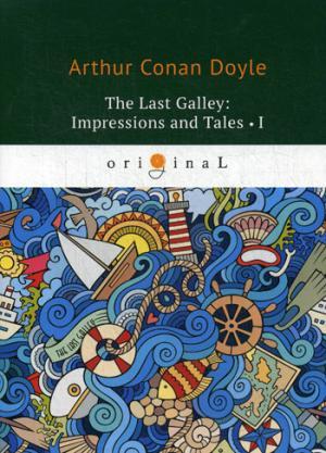 The last Galley: Impressions and Tales 1 = Последняя галерея: впечатления и рассказы 1: на англ.яз Doyle A.C.