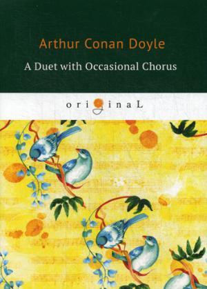 A Duet with an Occasional Chorus = Дуэт в сопровождении случайного хора: на англ.яз Doyle A.C.