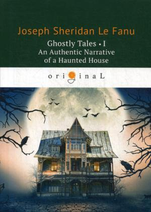 Ghostly Tales 1. An Authentic Narrative of a Haunted House = Рассказы о призраках 1: на англ.яз Le Fanu J.S.