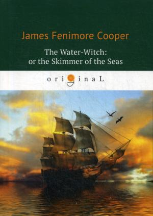 The Water-Witch: or the Skimmer of the Seas = Морская ведьма: на англ.яз Cooper J.F.