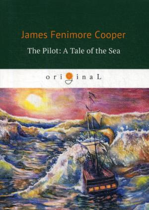 Cooper J.F. The Pilot: A Tale of the Sea = Лоцман, или Морская история: на англ.яз cooper james fenimore the spy