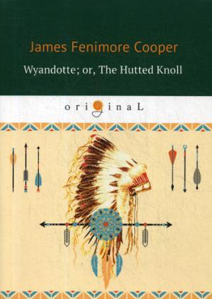 Wyandotte; or, The Hutted Knoll = Вайандотте, или Дом на холме: на англ.яз Cooper J.F.