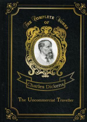 The Uncommercial Traveller = Путешественник не по торговым делам: на англ.яз Dickens C.