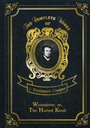 Wyandotte; or, The Hutted Knoll = Вайандотте, или Дом на холме. Т. 25: на англ.яз Cooper J.F.