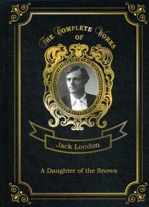 A Daughter of the Snows = Дочь Снегов. Т. 4: на англ.яз London J.