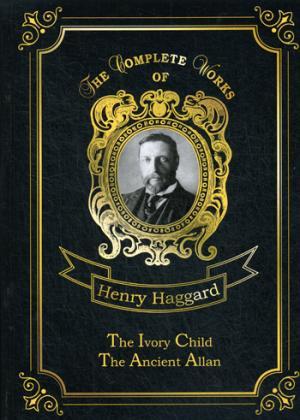 The Ivory Child & Ancient Allan = Дитя из слоновой кости и Древний Аллан: на англ.яз Haggard H.R.