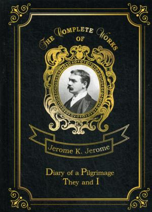 Diary of a Pilgrimage& They and I = Дневник паломничества и Они и Я. Т. 6: на англ.яз Jerome J.K.