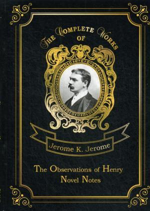 The Observations of Henry & Novel Notes = Наблюдения Генри и Как мы писали роман: на англ.яз Jerome J.K.