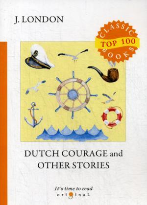 Dutch Courage and Other Stories = Голландская доблесть и другие истории: на англ.яз London J.