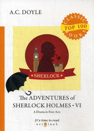 The Adventures of Sherlock Holmes VI.  A Drama in Four Acts = Приключения Шерлока Холмса VI. Пьеса в четырех актах: на англ.яз Doyle A.C.
