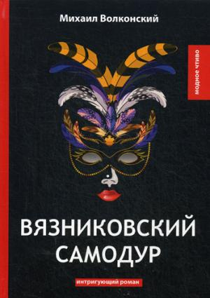 Вязниковский самодур: интригующий роман Волконский М.
