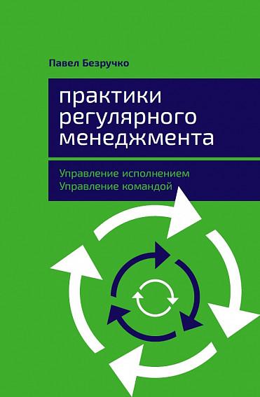 Практики регулярного менеджмента: Управление исполнением, управление командой ( Безручко П.  )