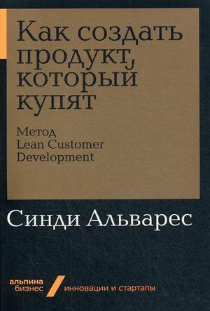 Как создать продукт, который купят: Метод Lean Customer Development ( Альварес С.  )