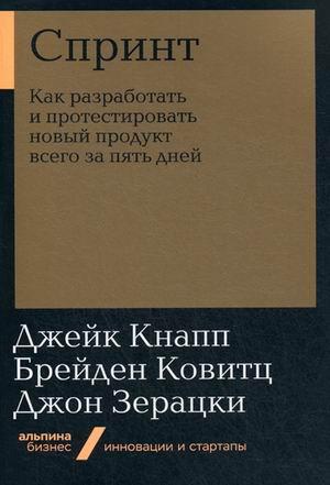 Спринт: Как разработать и протестировать новый продукт всего за пять дней Кнапп Д.,Зерацки Д.,Ковитц Б.
