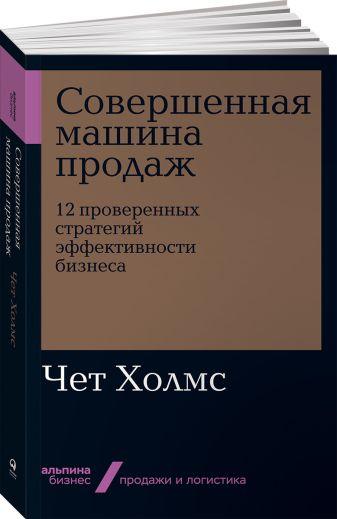 Холмс Ч. - Совершенная машина продаж: 12 проверенных стратегий эффективности бизнеса обложка книги