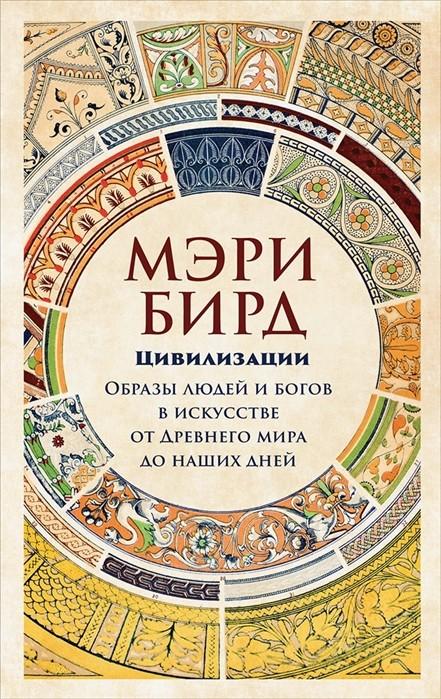 Бирд М. Цивилизации: образы людей и богов в искусстве от Древнего мира до наших дней