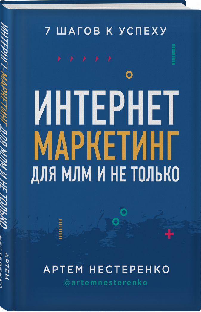 Интернет-маркетинг для МЛМ и не только. 7 шагов к успеху Артем Нестеренко
