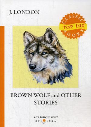цена на London J. Brown Wolf and Other Stories = Бурый волк и другие рассказы: на англ.яз