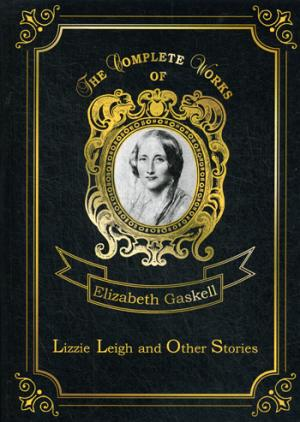 Gaskell E.C. Lizzie Leigh and Other Stories = Лиззи Ли и другие истории: на англ.яз hunt leigh the autobiography of leigh hunt with reminiscences of friends and contemporaries volume 1