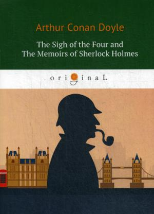 The Sigh of the Four and The Memoirs of Sherlock Holmes = Знак Четырех и Воспоминания Шерлока Холмса: повесть на англ. Яз ( Doyle A.C.  )
