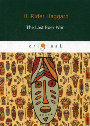 Haggard H.R. The Last Boer War = Последняя бурская война: на англ.яз haggard h jess the last boer war