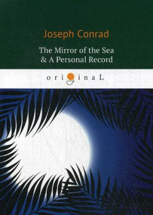 Conrad J. The Mirror of the Sea & A Personal Record = Зеркало морей; Личный рекорд: романы на англ.яз conrad j almayers folly