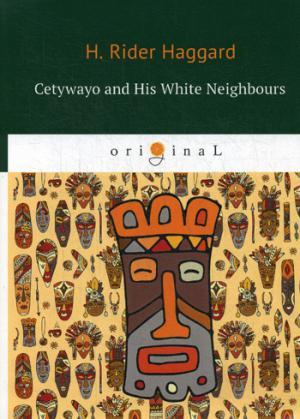 Haggard H.R. Cetywayo and His White Neighbours = Кетчвайо и его белые соседи: роман на англ.яз haggard henry rider swallow