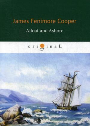 Cooper J.F. Afloat and Ashore = На море и на суше: роман на англ.яз cooper james fenimore the spy