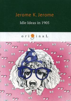 Jerome J.K. Idle Ideas in 1905 = Праздные мысли праздного человека в 1905 году: на англ.яз ivan fernandez powerful men biography bundle 2 books in 1 think like elon musk think like gary vee