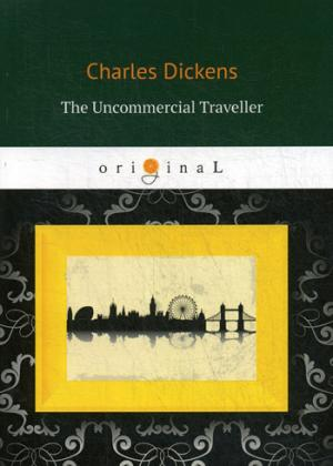 Dickens C. The Uncommercial Traveller = Путешественник не по торговым делам: кн. на англ.яз dickens c collected sketches