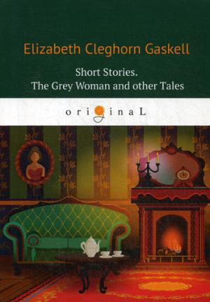 Gaskell E.C. Short Stories. The Grey Womanand other Tales = Сборник. Серая женщина и другие истории: на англ.яз gaskell e wives and daughters isbn 9780141389462