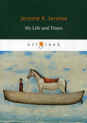 цена на Jerome J.K. My Life and Times = Моя жизнь и времена: на англ.яз