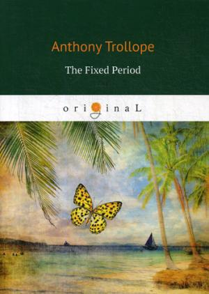Trollope A. The Fixed Period = Установленный срок trollope a the fixed period