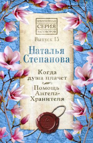 Степанова Н.И. - Когда душа плачет. Помощь Ангела-Хранителя. Вып.15 обложка книги