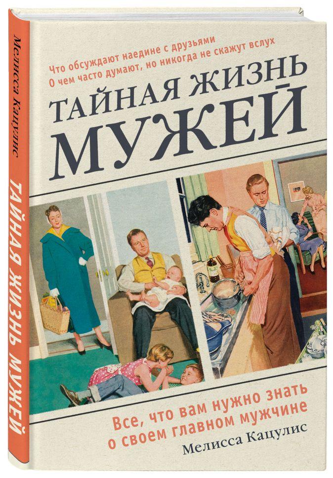 Мелисса Кацулис - Тайная жизнь мужей. Все, что вам нужно знать о своем главном мужчине обложка книги