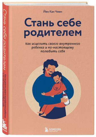 Йен Кан Чжен - Стань себе родителем. Как исцелить своего внутреннего ребенка и по-настоящему полюбить себя обложка книги