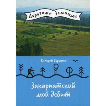 Сорокин В.В. - Закарпатский мой дебют (Дорогами земными) обложка книги
