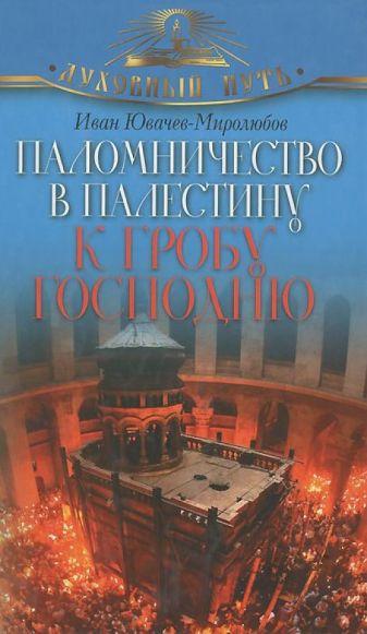 Ювачев-Миролюбов Иван - Паломничество в Палестину к Гробу Господню обложка книги