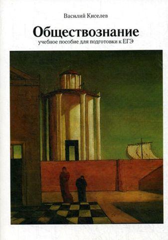 Киселев В.П. - Обществознание: Учебное пособие для подготовки к ЕГЭ. 3-е изд., испр.и доп обложка книги