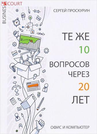 Проскурин С.П. - Те же 10 вопросов через 20 лет. Офис и компьютер обложка книги