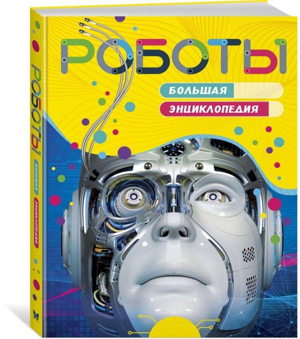 Роботы. Большая энциклопедия (нов.оф.)
