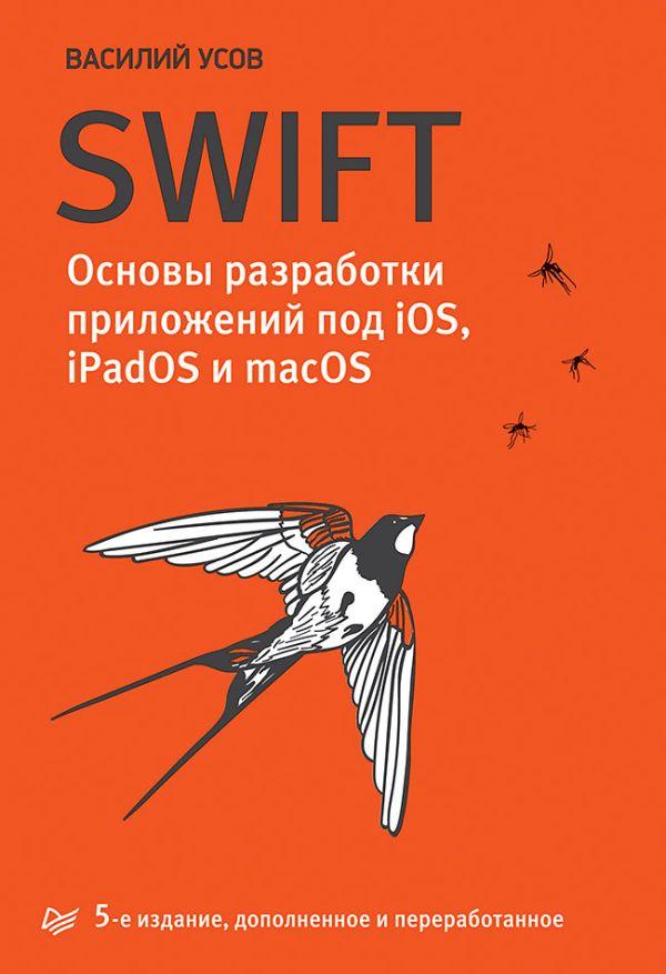 Zakazat.ru: Swift. Основы разработки приложений под iOS, iPadOS и macOS. 5-е изд. дополненное и переработанное. Усов В А