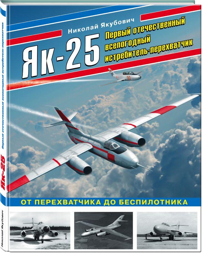 Николай Якубович - Як-25. Первый отечественный всепогодный истребитель-перехватчик обложка книги