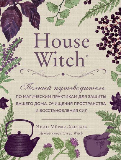 House Witch. Полный путеводитель по магическим практикам для защиты вашего дома, очищения пространства и восстановления сил - фото 1