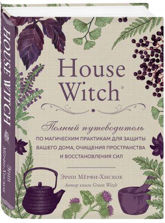 Эрин Мёрфи-Хискок - House Witch. Полный путеводитель по магическим практикам для защиты вашего дома, очищения пространства и восстановления сил обложка книги