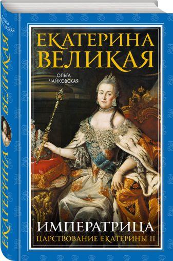 Ольга Чайковская - Екатерина Великая. Императрица. Царствование Екатерины II обложка книги