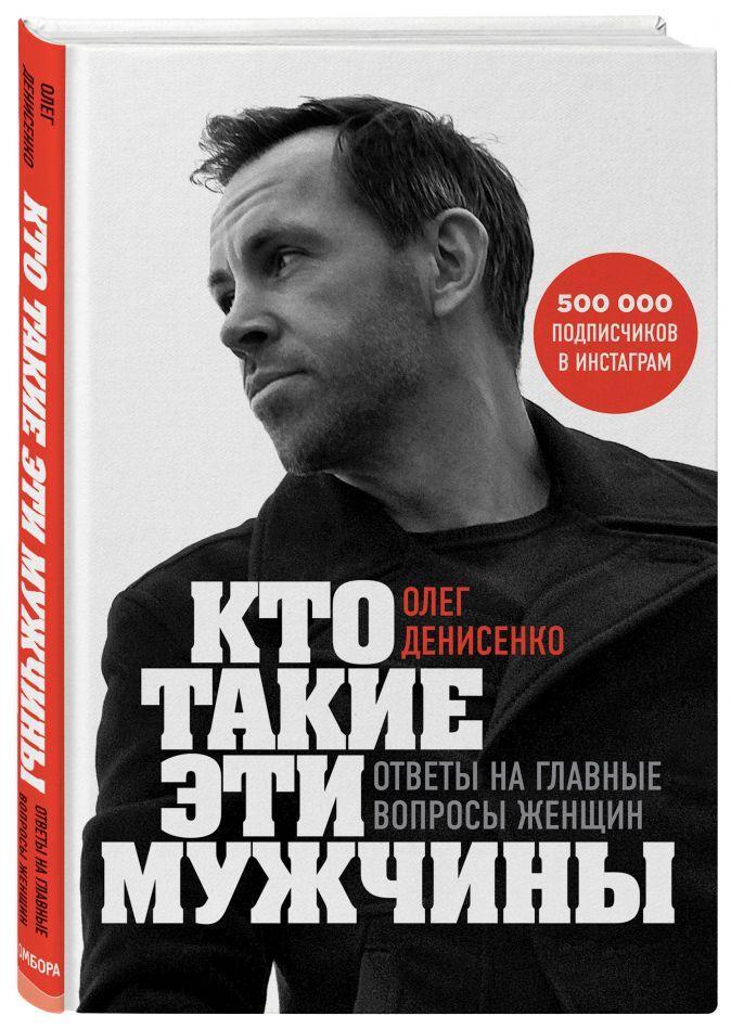 Олег Денисенко - Кто такие эти мужчины? Ответы на главные вопросы женщин обложка книги