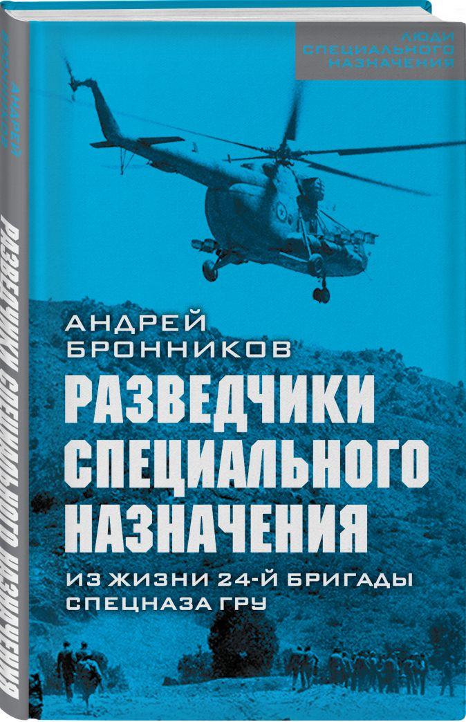 Андрей Бронников - Разведчики специального назначения. Из жизни 24-ой бригады спецназа ГРУ обложка книги